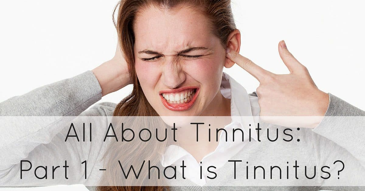 All About Tinnitus-Part 1 - What is Tinnitus?
