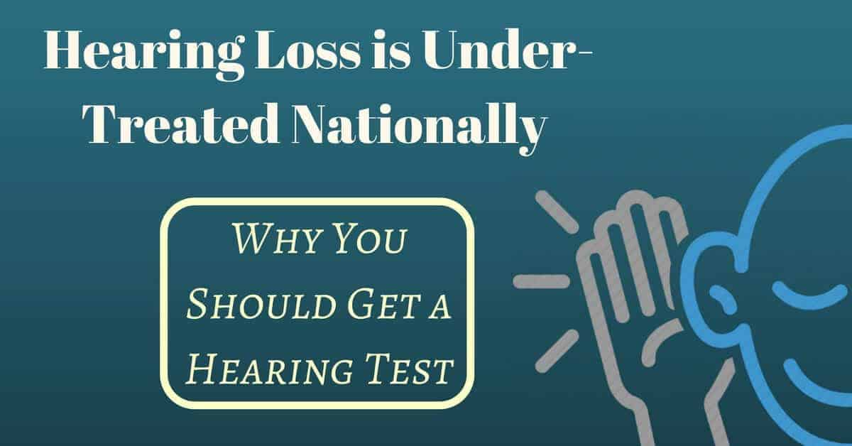 Hearing Loss is Under-Treated Nationally - and Why You Should Get a Hearing Test