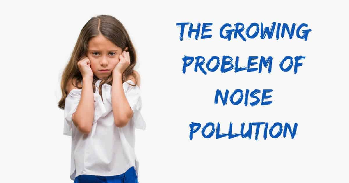 The Growing Problem of Noise Pollution